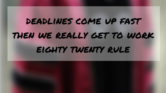 deadlines come up fast | then we really get to work | eighty twenty rule